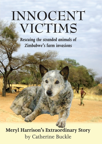 Innocent Victims - Rescuing the Stranded Animals of Zimbabwe's Farm Invasions ebook by Catherine Buckle