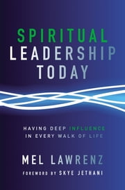 Spiritual Leadership Today - Having Deep Influence in Every Walk of Life ebook by Mel Lawrenz,Jethani