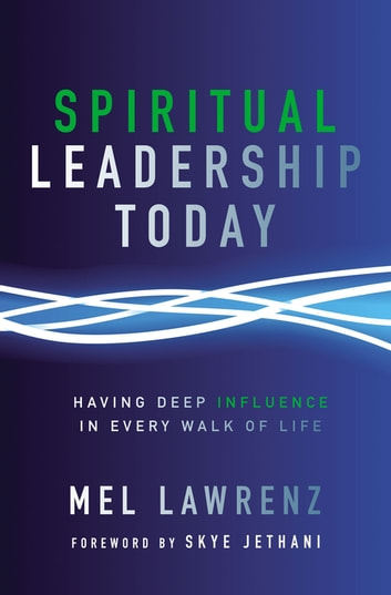 Spiritual Leadership Today - Having Deep Influence in Every Walk of Life ebook by Mel Lawrenz