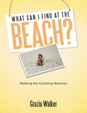 What Can I Find At the Beach? Walking the Carolinas Beaches ebook by Grazia Walker