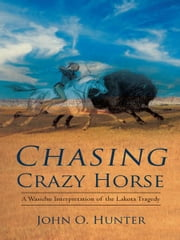 Chasing Crazy Horse - A Wasichu Interpretation of the Lakota Tragedy ebook by John O. Hunter