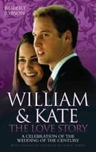 William And Kate : The Love Story - A Celebration Of The Wedding Of The Century eBook by Robert Jobson
