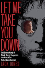 Let Me Take You Down - Inside the Mind of Mark David Chapman, the Man Who Killed John Lennon ebook by Jack Jones