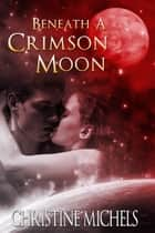 Beneath A Crimson Moon - Futuristic Romance ebook by Christine Michels
