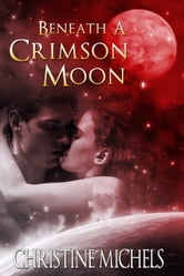 Beneath A Crimson Moon - Futuristic Romance - Science Fiction Romance ebook by Christine Michels