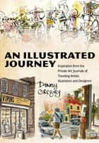 An Illustrated Journey - Inspiration From the Private Art Journals of Traveling Artists, Illustrators and Designers ebook by Danny Gregory