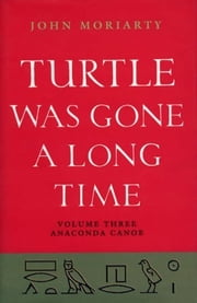 Turtle Was Gone a Long Time Volume 3 - Anaconda Canoe ebook by John Moriarty