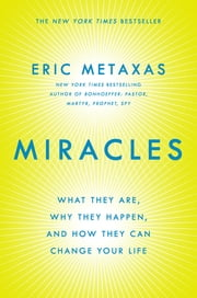 Miracles - What They Are, Why They Happen, and How They Can Change Your Life ebook by Eric Metaxas