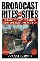 Broadcast Rites and Sites - I Saw It on the Radio with the Boston Red Sox ebook by Joe Castiglione, Douglas B. Lyons, Pedro Martinez