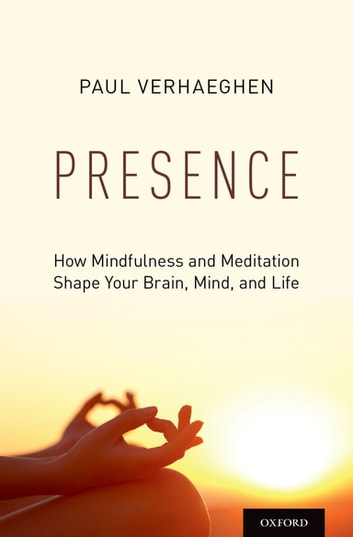 Presence - How Mindfulness and Meditation Shape Your Brain, Mind, and Life ebook by Paul Verhaeghen
