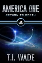 AMERICA ONE - Return To Earth (Book IV) - Return To Earth ebook by T I WADE