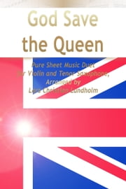 God Save the Queen Pure Sheet Music Duet for Violin and Tenor Saxophone, Arranged by Lars Christian Lundholm ebook by Pure Sheet Music