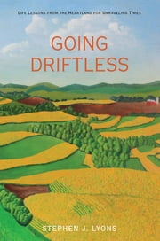 Going Driftless - Life Lessons from the Heartland for Unraveling Times ebook by Stephen J. Lyons