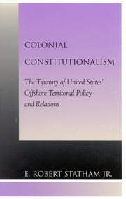 Colonial Constitutionalism - The Tyranny of United States' Offshore Territorial Policy and Relations ebook by Robert E. Statham Jr.