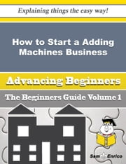 How to Start a Adding Machines Business (Beginners Guide) ebook by Malena Mcgrath,Sam Enrico
