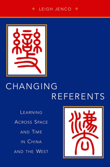 Changing Referents - Learning Across Space and Time in China and the West ebook by Leigh Jenco