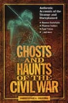 Ghosts and Haunts of the Civil War - Authentic Accounts of the Strange and Unexplained ebook by Christopher Coleman