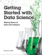Getting Started with Data Science - Making Sense of Data with Analytics ebook by Murtaza Haider