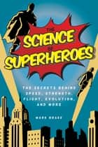 The Science of Superheroes - The Secrets Behind Speed, Strength, Flight, Evolution, and More ebook by Mark Brake