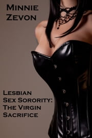 Lesbian Sex Sorority: The Virgin Sacrifice ebook by Minnie Zevon