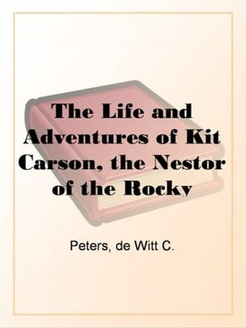 The Life And Adventures Of Kit Carson, The Nestor Of The Rocky Mountains, From Facts Narrated By Himself ebook by De Witt C. Peters