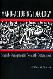 Manufacturing Ideology: Scientific Management in Twentieth-Century Japan ebook by Tsutsui, William M.