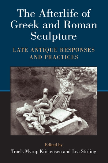 The Afterlife of Greek and Roman Sculpture - Late Antique Responses and Practices ebook by Lea Stirling,Troels M Kristensen