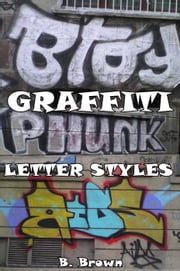 Graffiti: Letter Styles - New Graffiti Photo Trips, #3 ebook by B. Brown