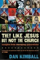 They Like Jesus but Not the Church - Insights from Emerging Generations ebook by Dan Kimball