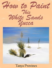 How To Paint This White Sands Yucca ebook by Tanya Provines