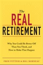 The Real Retirement - Why You Could Be Better Off Than You Think, and How to Make That Happen ebook by Fred Vettese, Bill Morneau