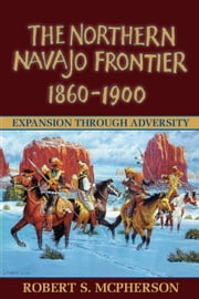 Northern Navajo Frontier 1860 1900 ebook by Mcpherson, Robert
