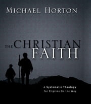 The Christian Faith - A Systematic Theology for Pilgrims on the Way ebook by Michael Horton