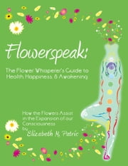 Flowerspeak: The Flower Whisperer's Guide to Health, Happiness, and Awakening - How the Flowers Assist in the Expansion of our Consciousness ebook by Elizabeth M.  Patric