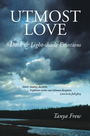 Utmost Love - Dark & Light-Shade Emotions ebook by Tanya Frew