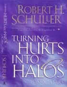 Turning Hurts Into Halos ebook by Robert H. Schuller