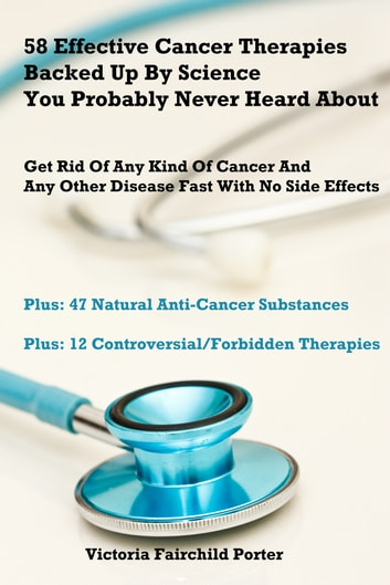 58 Effective Cancer Therapies Backed Up By Science You Probably Never Heard About. Cancer Treatment ebook by Victoria Fairchild Porter