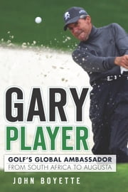 Gary Player - Golf's Global Ambassador from South Africa to Augusta ebook by John Boyette