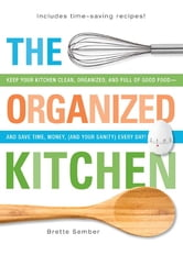 The Organized Kitchen: Keep Your Kitchen Clean, Organized, and Full of Good Food—and Save Time, Money, (and Your Sanity) Every Day! ebook by Brette Sember