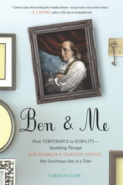 Ben & Me - From Temperance to Humility--Stumbling Through Ben Franklin's Thirteen Virtues,O ne Unvirtuous Day at a Time ebook by Cameron Gunn
