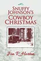 Snuffy Johnson's Cowboy Christmas ebook by Jon R Horton