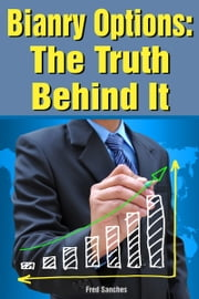 Binary Options: The Truth Behind It ebook by Fred Sanches
