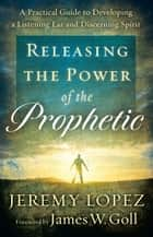Releasing the Power of the Prophetic - A Practical Guide to Developing a Listening Ear and Discerning Spirit ebook by Jeremy Lopez, James Goll