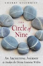 The Circle of Nine - An Archetypal Journey to Awaken the Divine Feminine Within ebook by Cherry Gilchrist