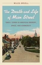 The Death and Life of Main Street - Small Towns in American Memory, Space, and Community ebook by