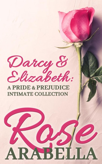 Darcy and Elizabeth: a Pride and Prejudice Intimate Collection ebook by Rose Arabella