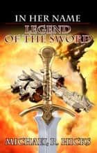 Legend Of The Sword (In Her Name, Book 2) ebook by Michael R. Hicks