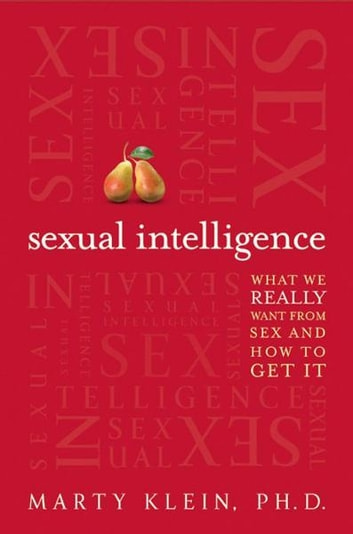 Sexual Intelligence - What We Really Want from Sex--and How to Get It ebook by Marty Klein