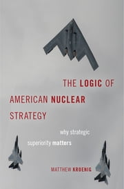 The Logic of American Nuclear Strategy - Why Strategic Superiority Matters ebook by Matthew Kroenig