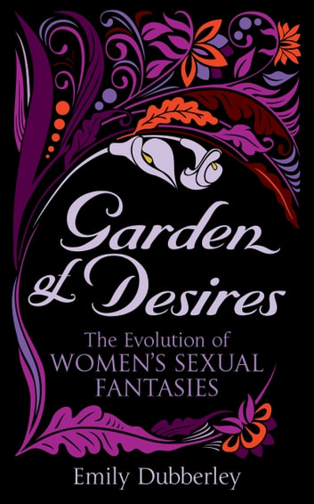 Garden of Desires - The Evolution of Women's Sexual Fantasies ebook by Emily Dubberley